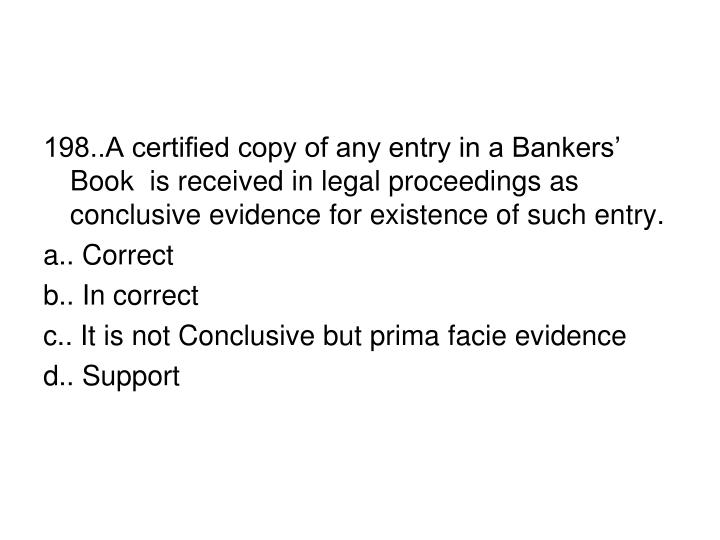 198..A certified copy of any entry in a Bankers' Book  is received in legal proceedings as conclusive evidence for existence of such entry.