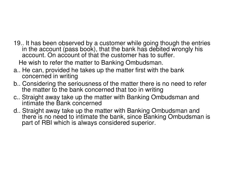 19.. It has been observed by a customer while going though the entries in the account (pass book), that the bank has debited wrongly his account. On account of that the customer has to suffer.