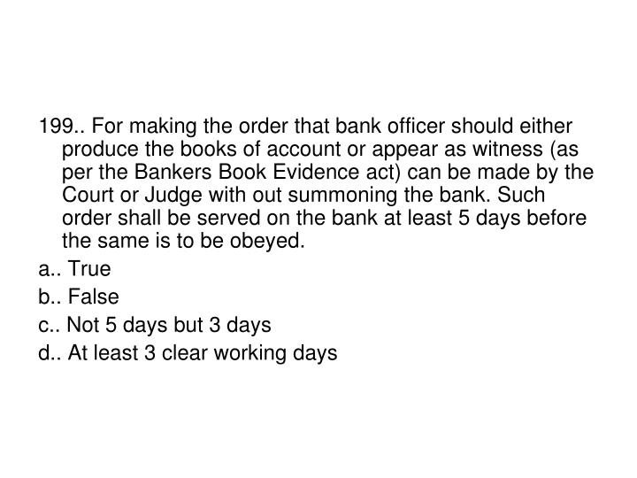 199.. For making the order that bank officer should either produce the books of account or appear as witness (as per the Bankers Book Evidence act) can be made by the Court or Judge with out summoning the bank. Such order shall be served on the bank at least 5 days before the same is to be obeyed.