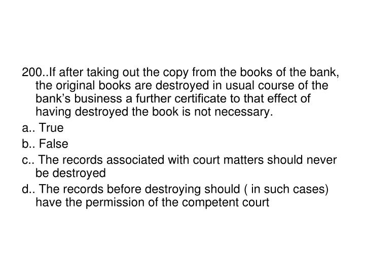 200..If after taking out the copy from the books of the bank, the original books are destroyed in usual course of the bank's business a further certificate to that effect of having destroyed the book is not necessary.