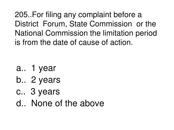 205..For filing any complaint before a District  Forum, State Commission  or the National Commission the limitation period is from the date of cause of action.