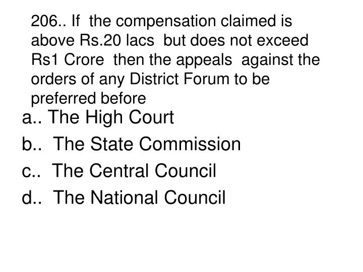 206.. If  the compensation claimed is above Rs.20 lacs  but does not exceed Rs1 Crore  then the appeals  against the orders of any District Forum to be preferred before