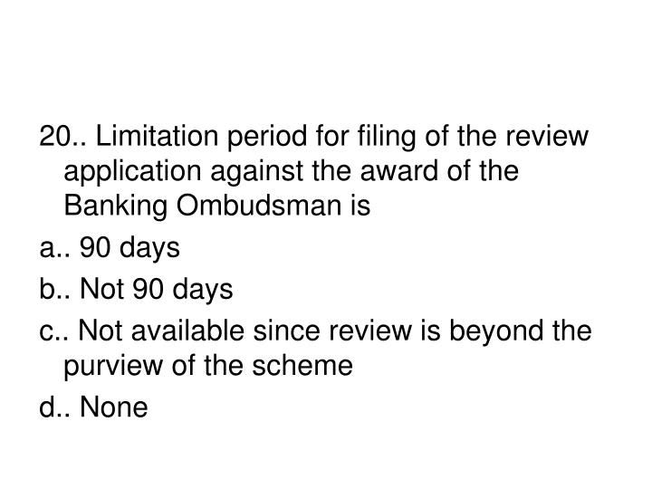 20.. Limitation period for filing of the review application against the award of the Banking Ombudsman is