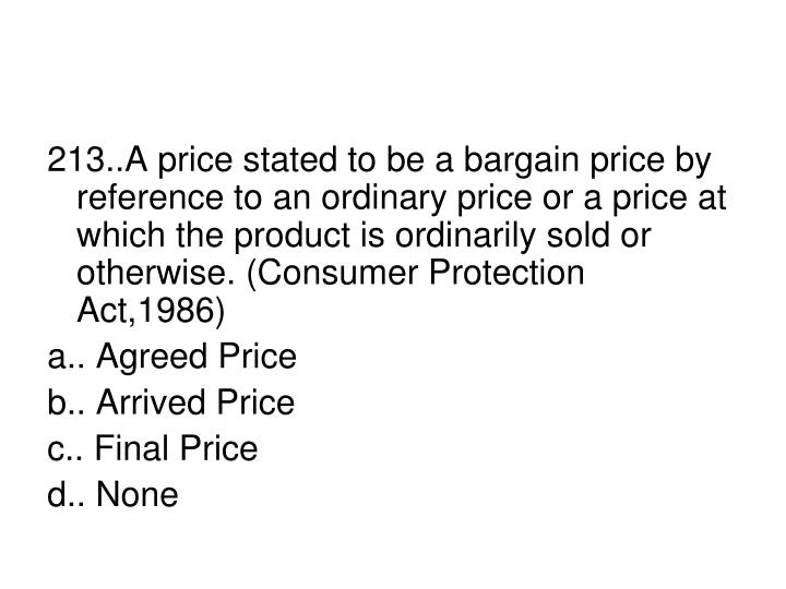 213..A price stated to be a bargain price by reference to an ordinary price or a price at which the product is ordinarily sold or otherwise. (Consumer Protection Act,1986)
