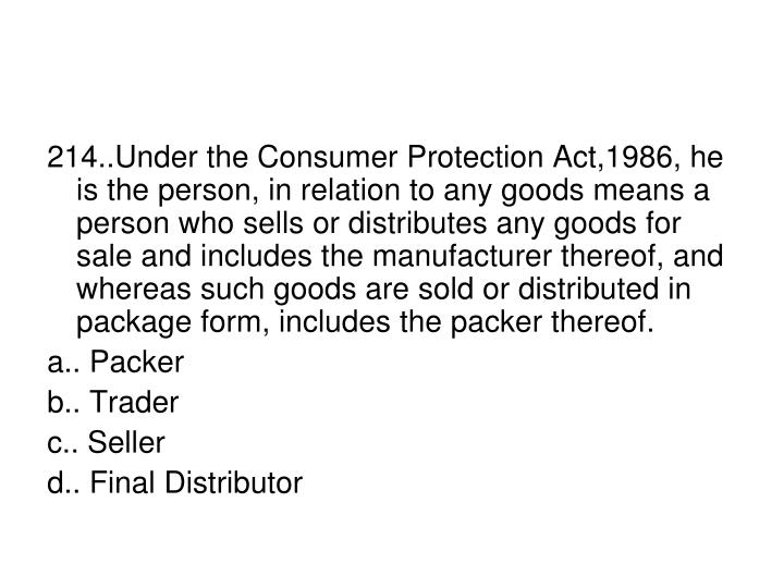 214..Under the Consumer Protection Act,1986, he is the person, in relation to any goods means a person who sells or distributes any goods for sale and includes the manufacturer thereof, and whereas such goods are sold or distributed in package form, includes the packer thereof.