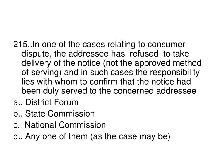 215..In one of the cases relating to consumer dispute, the addressee has  refused  to take delivery of the notice (not the approved method of serving) and in such cases the responsibility lies with whom to confirm that the notice had been duly served to the concerned addressee