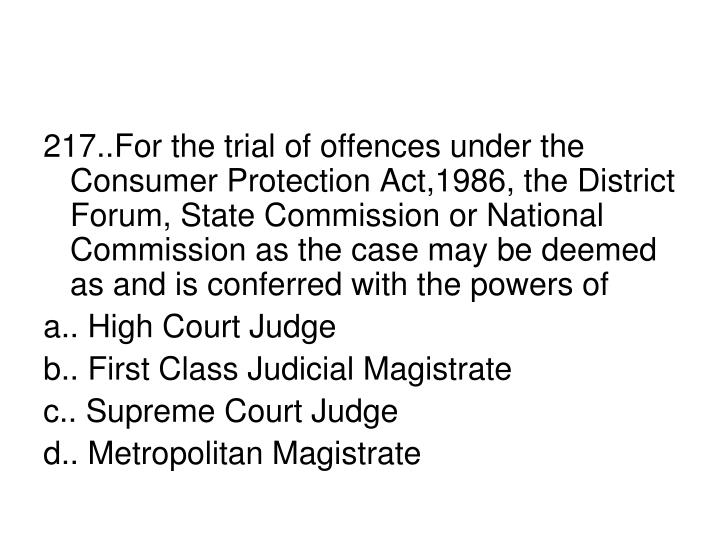 217..For the trial of offences under the Consumer Protection Act,1986, the District Forum, State Commission or National Commission as the case may be deemed as and is conferred with the powers of