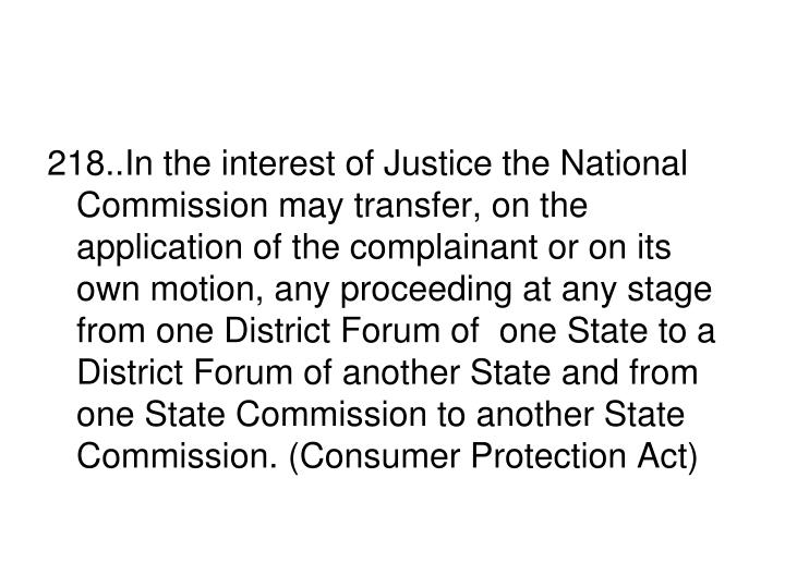 218..In the interest of Justice the National Commission may transfer, on the application of the complainant or on its own motion, any proceeding at any stage from one District Forum of  one State to a District Forum of another State and from one State Commission to another State Commission. (Consumer Protection Act)