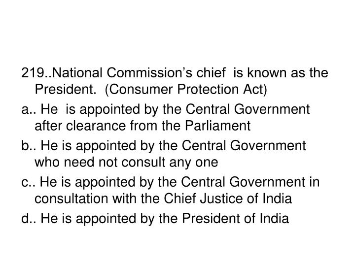 219..National Commission's chief  is known as the President.  (Consumer Protection Act)