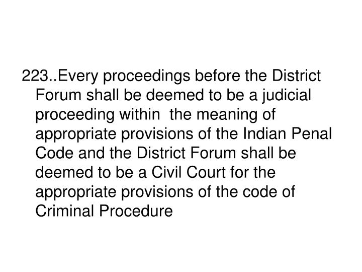 223..Every proceedings before the District Forum shall be deemed to be a judicial proceeding within  the meaning of appropriate provisions of the Indian Penal Code and the District Forum shall be deemed to be a Civil Court for the appropriate provisions of the code of Criminal Procedure