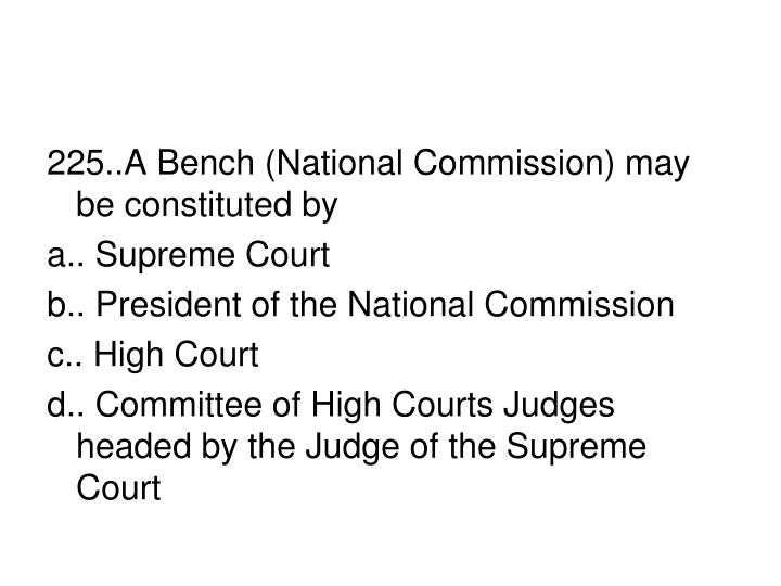 225..A Bench (National Commission) may be constituted by