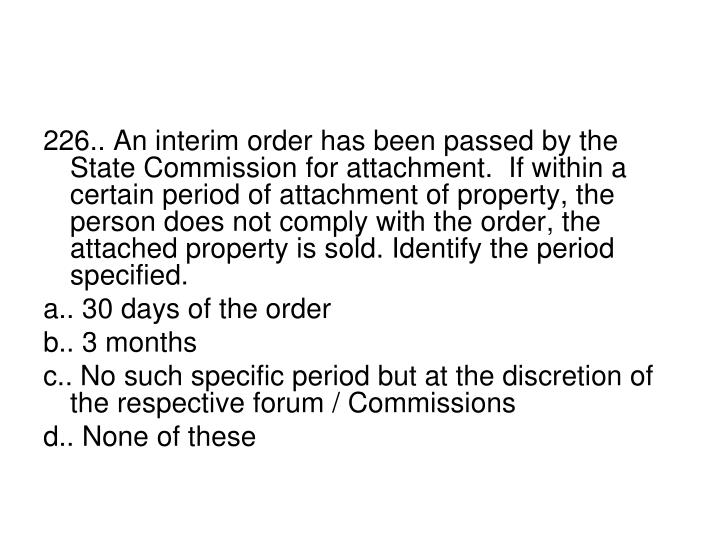 226.. An interim order has been passed by the State Commission for attachment.  If within a certain period of attachment of property, the person does not comply with the order, the attached property is sold. Identify the period specified.