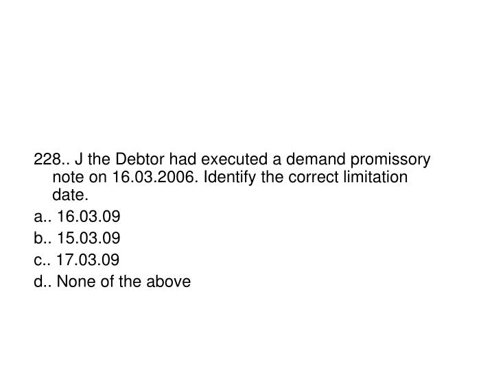 228.. J the Debtor had executed a demand promissory note on 16.03.2006. Identify the correct limitation date.