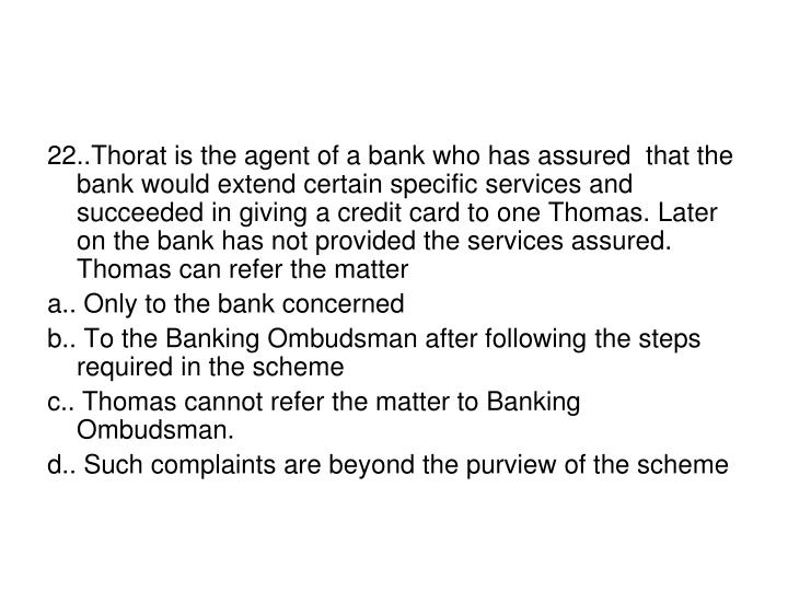 22..Thorat is the agent of a bank who has assured  that the bank would extend certain specific services and succeeded in giving a credit card to one Thomas. Later on the bank has not provided the services assured. Thomas can refer the matter