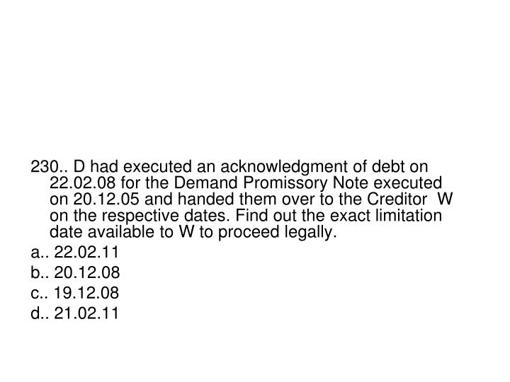 230.. D had executed an acknowledgment of debt on 22.02.08 for the Demand Promissory Note executed on 20.12.05 and handed them over to the Creditor  W on the respective dates. Find out the exact limitation date available to W to proceed legally.