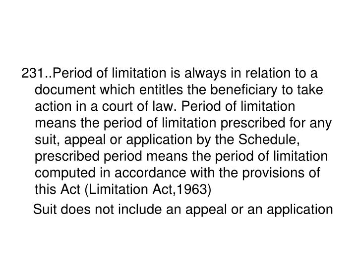 231..Period of limitation is always in relation to a document which entitles the beneficiary to take action in a court of law. Period of limitation means the period of limitation prescribed for any suit, appeal or application by the Schedule, prescribed period means the period of limitation computed in accordance with the provisions of this Act (Limitation Act,1963)