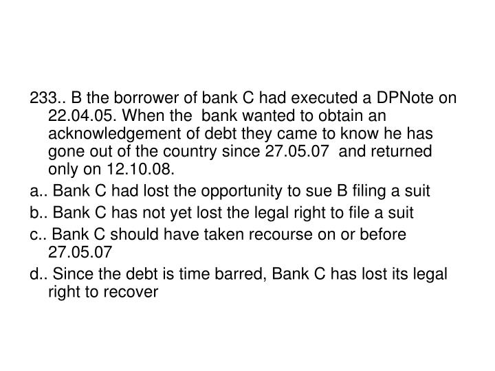 233.. B the borrower of bank C had executed a DPNote on 22.04.05. When the  bank wanted to obtain an acknowledgement of debt they came to know he has gone out of the country since 27.05.07  and returned only on 12.10.08.