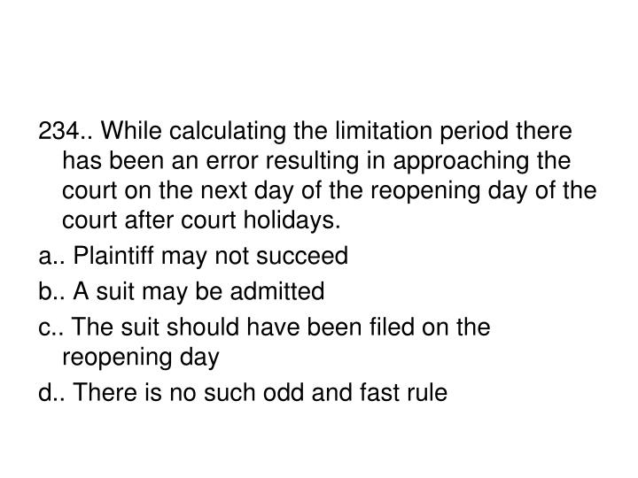 234.. While calculating the limitation period there has been an error resulting in approaching the court on the next day of the reopening day of the court after court holidays.