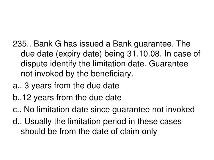 235.. Bank G has issued a Bank guarantee. The due date (expiry date) being 31.10.08. In case of dispute identify the limitation date. Guarantee not invoked by the beneficiary.