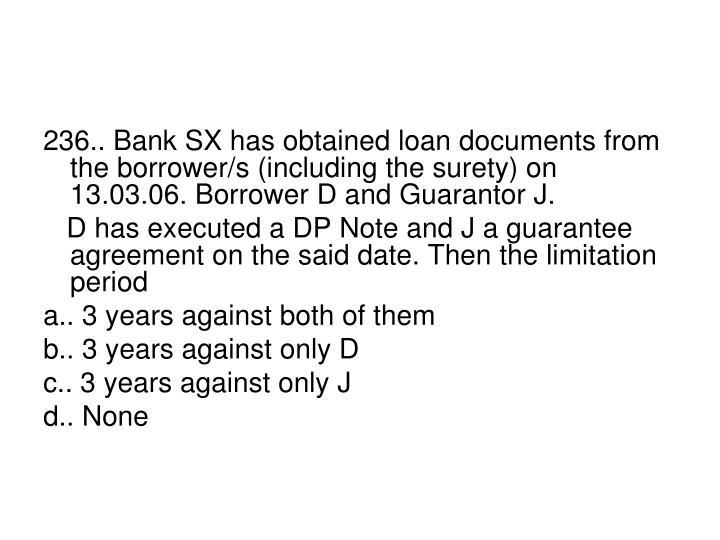 236.. Bank SX has obtained loan documents from the borrower/s (including the surety) on 13.03.06. Borrower D and Guarantor J.