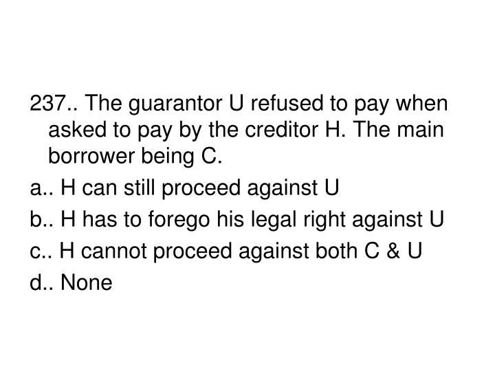 237.. The guarantor U refused to pay when asked to pay by the creditor H. The main borrower being C.