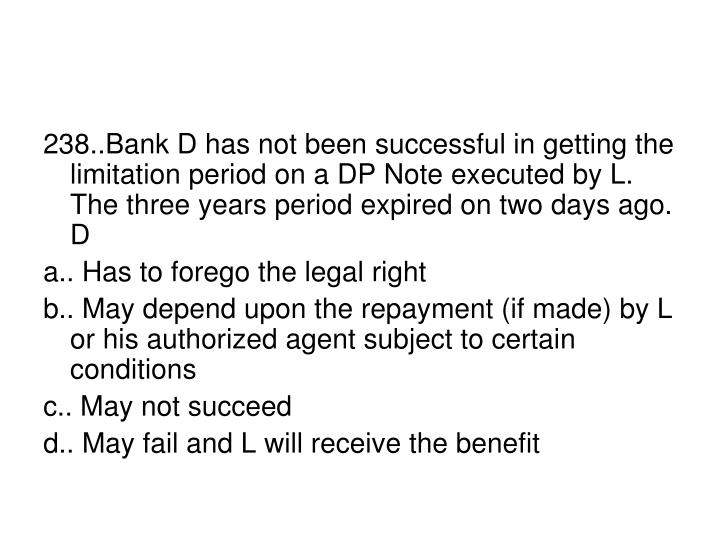 238..Bank D has not been successful in getting the limitation period on a DP Note executed by L. The three years period expired on two days ago. D
