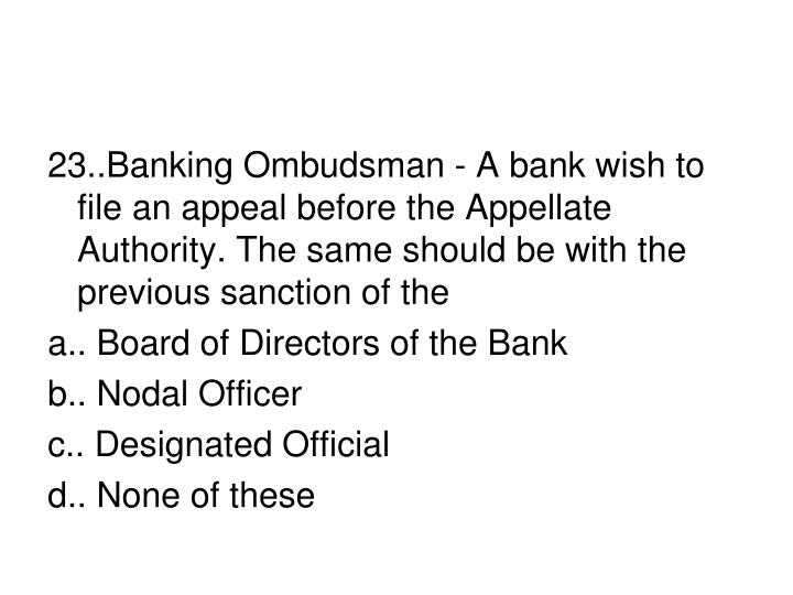 23..Banking Ombudsman - A bank wish to file an appeal before the Appellate Authority. The same should be with the previous sanction of the