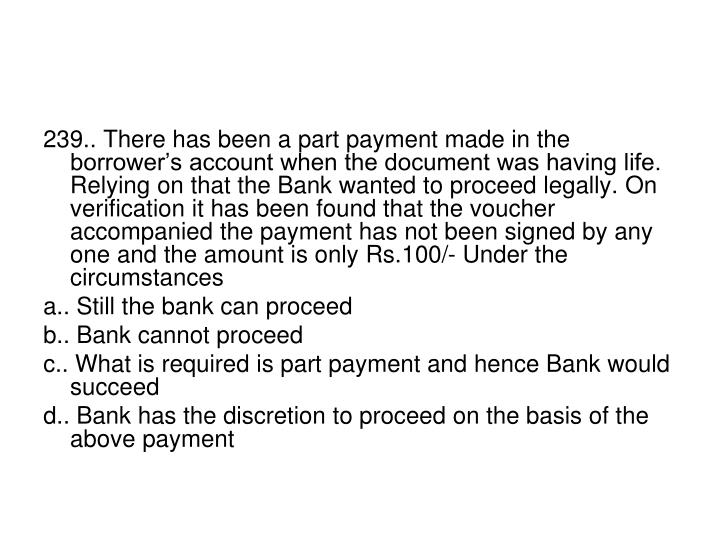 239.. There has been a part payment made in the borrower's account when the document was having life. Relying on that the Bank wanted to proceed legally. On verification it has been found that the voucher accompanied the payment has not been signed by any one and the amount is only Rs.100/- Under the circumstances