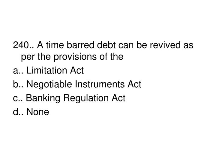 240.. A time barred debt can be revived as per the provisions of the