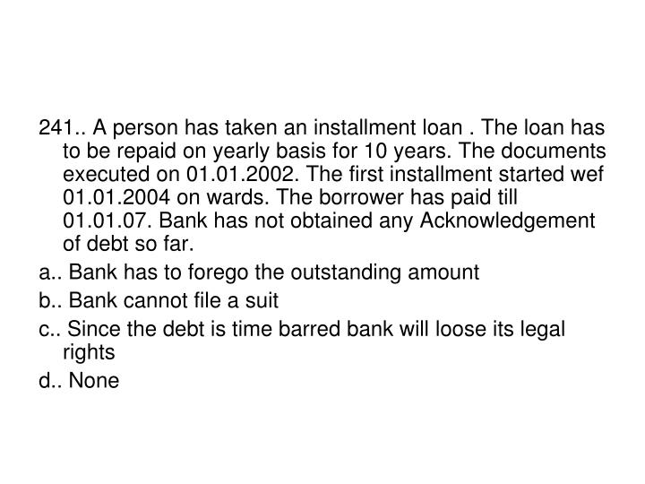 241.. A person has taken an installment loan . The loan has to be repaid on yearly basis for 10 years. The documents executed on 01.01.2002. The first installment started wef 01.01.2004 on wards. The borrower has paid till 01.01.07. Bank has not obtained any Acknowledgement of debt so far.