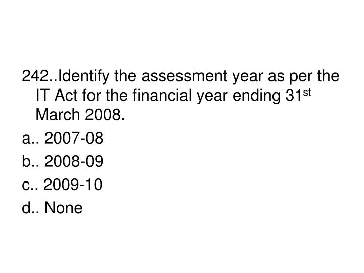 242..Identify the assessment year as per the IT Act for the financial year ending 31
