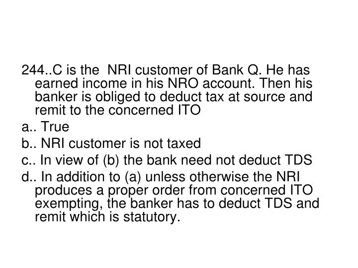 244..C is the  NRI customer of Bank Q. He has earned income in his NRO account. Then his  banker is obliged to deduct tax at source and remit to the concerned ITO