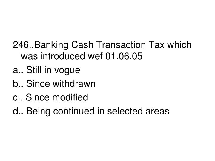 246..Banking Cash Transaction Tax which was introduced wef 01.06.05