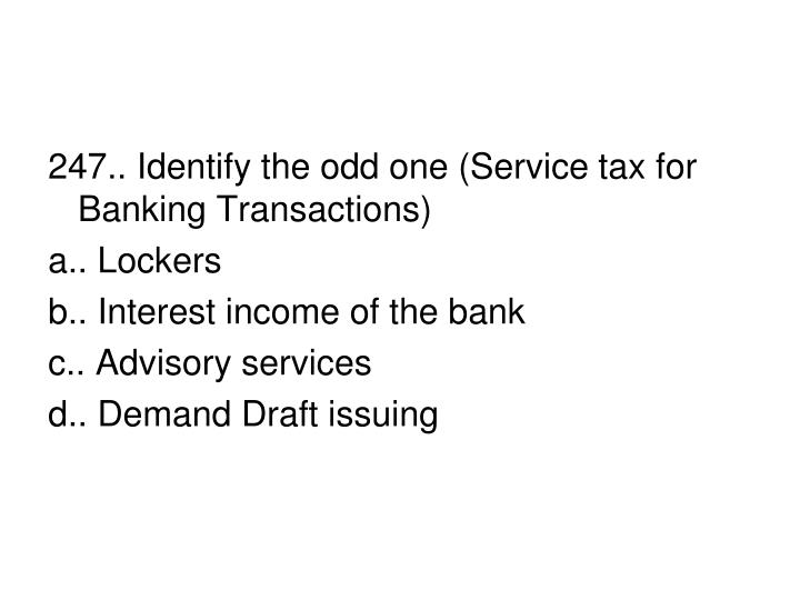 247.. Identify the odd one (Service tax for Banking Transactions)