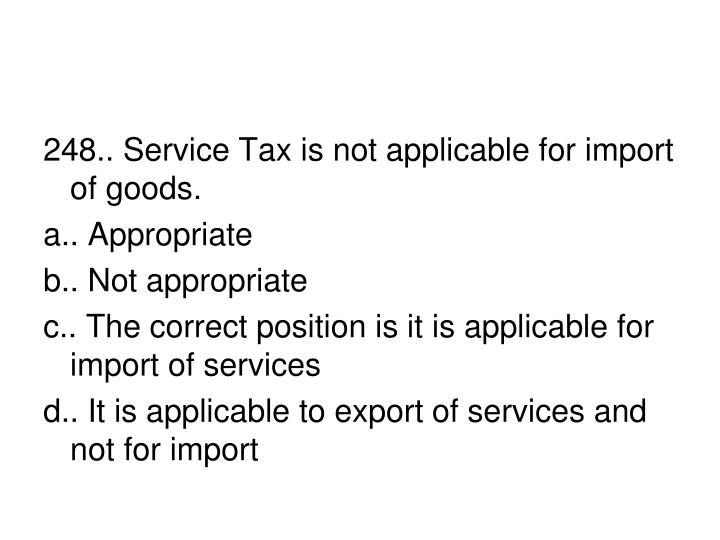 248.. Service Tax is not applicable for import of goods.