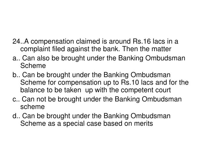 24..A compensation claimed is around Rs.16 lacs in a complaint filed against the bank. Then the matter