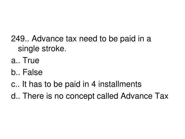 249.. Advance tax need to be paid in a single stroke.
