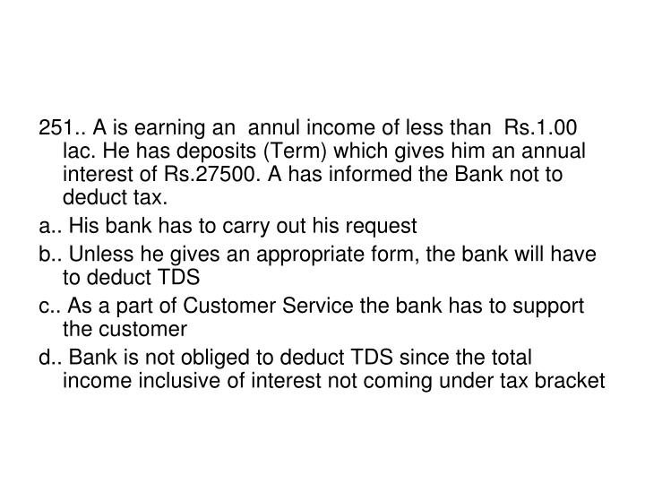 251.. A is earning an  annul income of less than  Rs.1.00 lac. He has deposits (Term) which gives him an annual interest of Rs.27500. A has informed the Bank not to deduct tax.