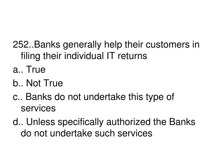 252..Banks generally help their customers in filing their individual IT returns