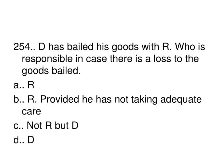 254.. D has bailed his goods with R. Who