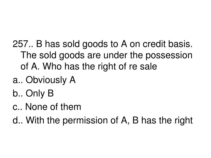 257.. B has sold goods to A on credit basis. The sold goods are under the possession of A. Who has the right of re sale