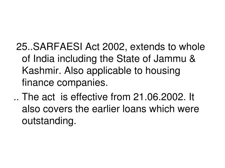 25..SARFAESI Act 2002, extends to whole of India including the State of Jammu & Kashmir. Also applicable to housing finance companies.