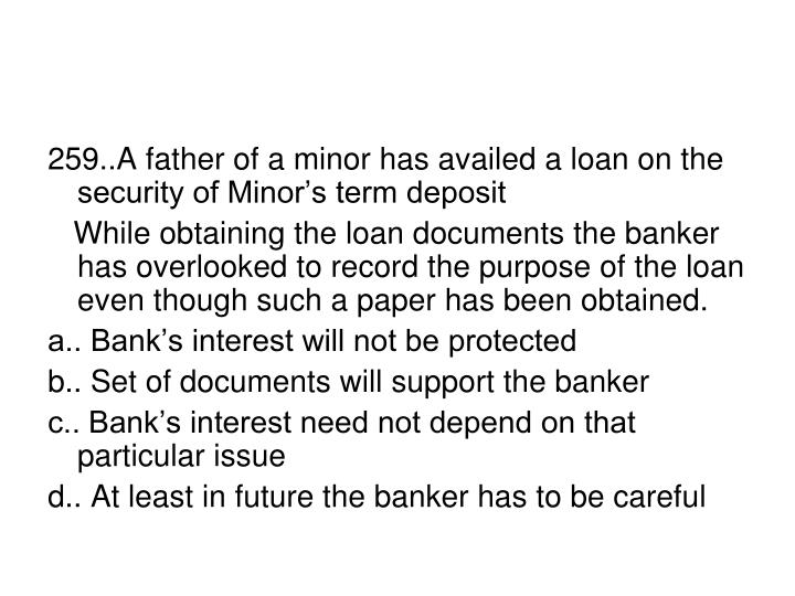 259..A father of a minor has availed a loan on the security of Minor's term deposit