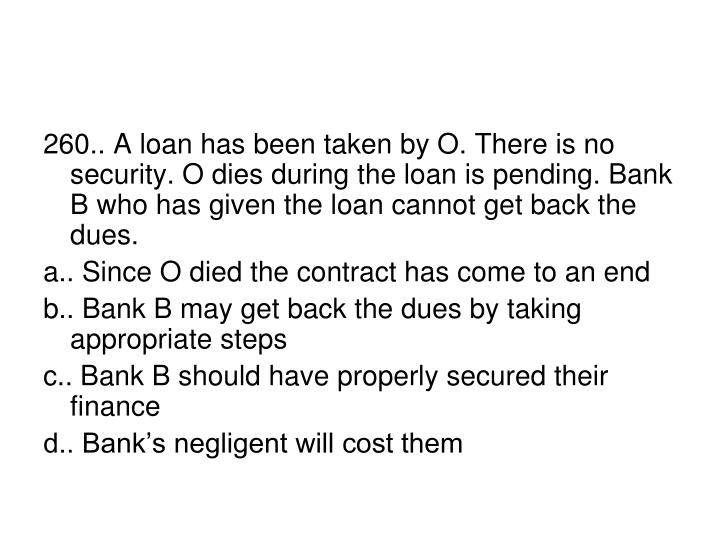 260.. A loan has been taken by O. There is no security. O dies during the loan is pending. Bank B who has given the loan cannot get back the dues.