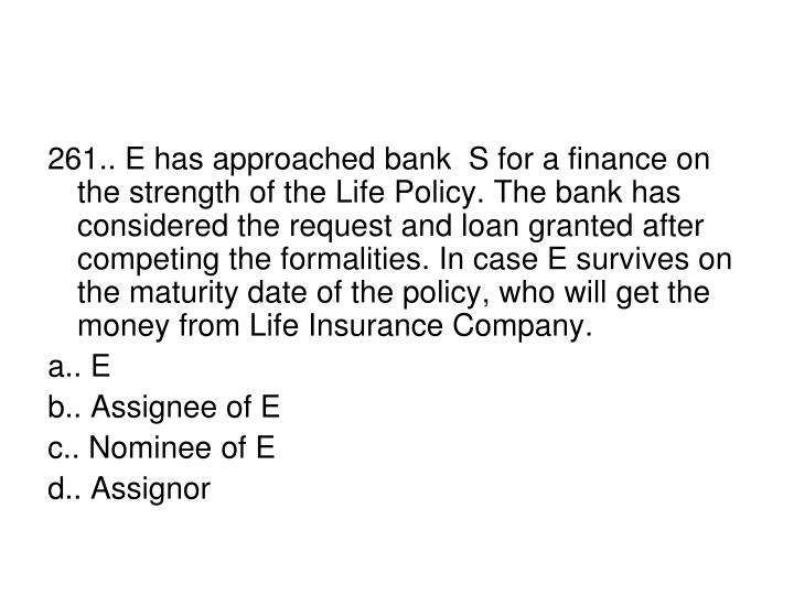 261.. E has approached bank  S for a finance on the strength of the Life Policy. The bank has considered the request and loan granted after competing the formalities. In case E survives on the maturity date of the policy, who will get the money from Life Insurance Company.
