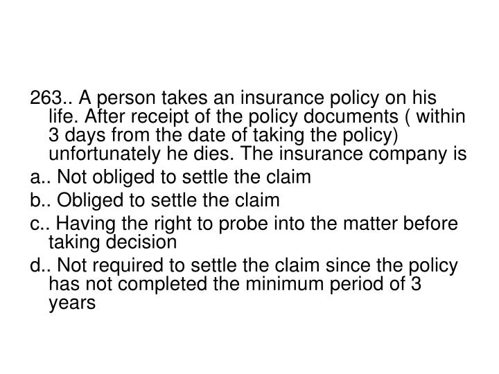 263.. A person takes an insurance policy on his life. After receipt of the policy documents ( within 3 days from the date of taking the policy) unfortunately he dies. The insurance company is