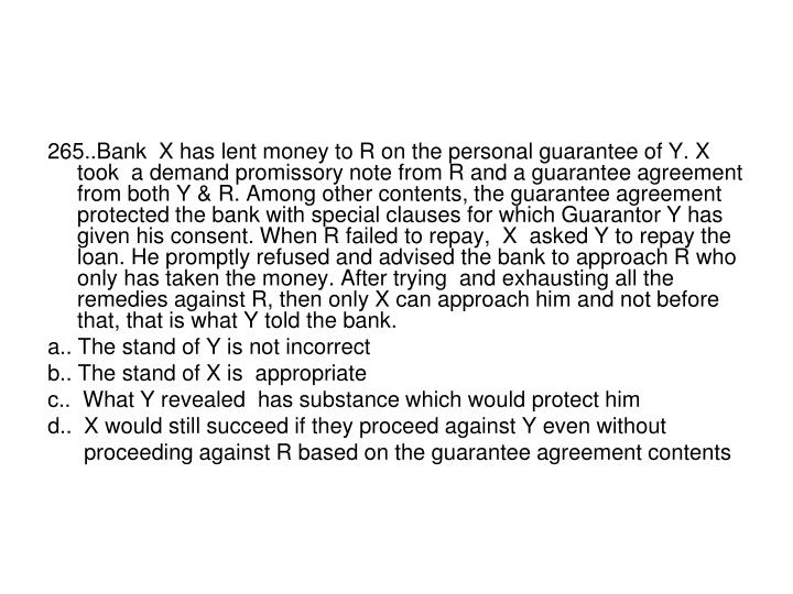 265..Bank  X has lent money to R on the personal guarantee of Y. X took  a demand promissory note from R and a guarantee agreement from both Y & R. Among other contents, the guarantee agreement protected the bank with special clauses for which Guarantor Y has given his consent. When R failed to repay,  X  asked Y to repay the loan. He promptly refused and advised the bank to approach R who only has taken the money. After trying  and exhausting all the remedies against R, then only X can approach him and not before that, that is what Y told the bank.