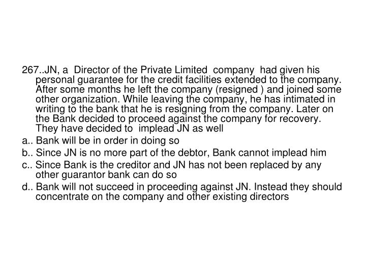 267..JN, a  Director of the Private Limited  company  had given his personal guarantee for the credit facilities extended to the company. After some months he left the company (resigned ) and joined some other organization. While leaving the company, he has intimated in writing to the bank that he is resigning from the company. Later on the Bank decided to proceed against the company for recovery. They have decided to  implead JN as well
