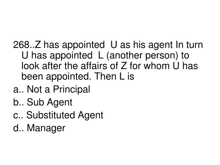 268..Z has appointed  U as his agent In turn U has appointed  L (another person) to look after the affairs of Z for whom U has been appointed. Then L is