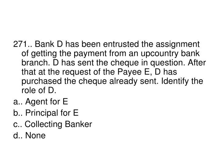 271.. Bank D has been entrusted the assignment of getting the payment from an upcountry bank branch. D has sent the cheque in question. After that at the request of the Payee E, D has purchased the cheque already sent. Identify the role of D.